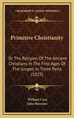 Primitive Christianity - Or the Religion of the Ancient Christians in the First Ages of the Gospel, in Three Parts (1825)...