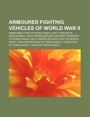 Armoured Fighting Vehicles of World War II - Armoured Cars of World War II, Half-Tracks of World War II (Paperback): Source...