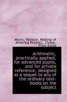 Arithmetic, Practically Applied, for Advanced Pupils, and for Private Reference, Designed as a Seque (Paperback): Mann Horace