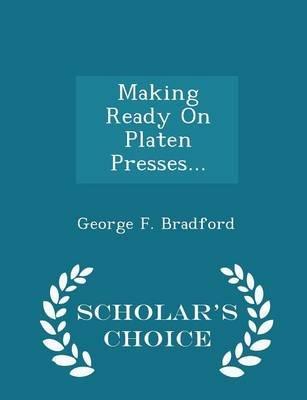 Making Ready on Platen Presses... - Scholar's Choice Edition (Paperback): George F. Bradford