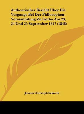 Authentischer Bericht Uber Die Vorgange Bei Der Philosophen-Versammlung Zu Gotha Am 23, 24 Und 25 September 1847 (1848)...