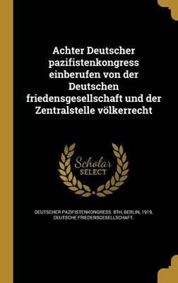 Achter Deutscher Pazifistenkongress Einberufen Von Der Deutschen Friedensgesellschaft Und Der Zentralstelle Volkerrecht...