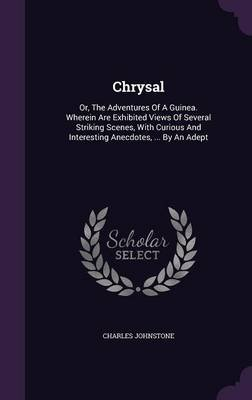 Chrysal - Or, the Adventures of a Guinea. Wherein Are Exhibited Views of Several Striking Scenes, with Curious and Interesting...