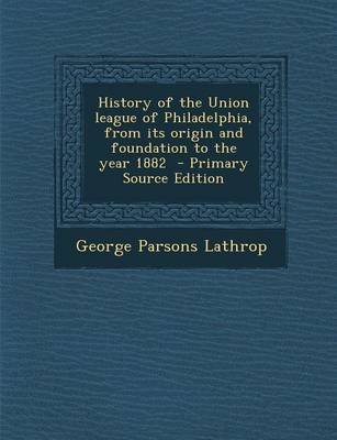 History of the Union League of Philadelphia, from Its Origin and Foundation to the Year 1882 - Primary Source Edition...