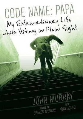 Code Name - Papa: My Extraordinary Life While Hiding in Plain Sight (Hardcover): Sharon Murray Abby Jones John Murray