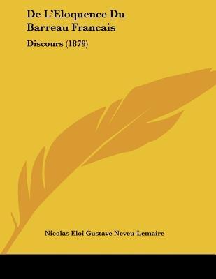 de L'Eloquence Du Barreau Francais - Discours (1879) (French, Paperback): Nicolas Eloi Gustave Neveu-Lemaire