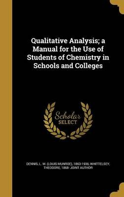 Qualitative Analysis; A Manual for the Use of Students of Chemistry in Schools and Colleges (Hardcover): L M (Louis Munroe)...