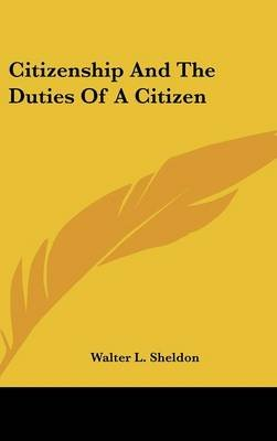 Citizenship and the Duties of a Citizen (Hardcover): Walter L. Sheldon