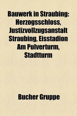 Bauwerk in Straubing - Herzogsschloss, Justizvollzugsanstalt Straubing, Eisstadion Am Pulverturm, Stadtturm (English, German,...