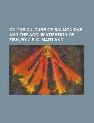 On the Culture of Salmonidae and the Acclimatization of Fish, by J.R.G. Maitland (Paperback): Anonymous
