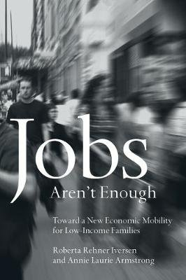 Jobs Aren't Enough - Toward a New Economic Mobility for Low-Income Families (Paperback): Roberta Rehner Iversen, Annie...