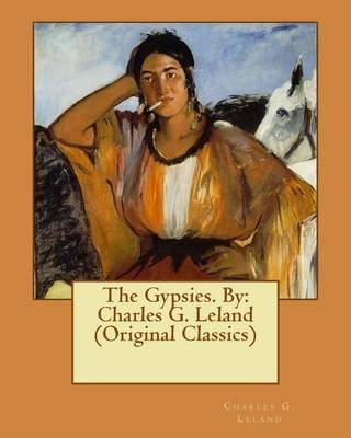 The Gypsies. by - Charles G. Leland (Original Classics) (Paperback): Charles G. Leland