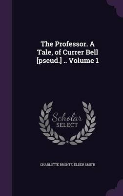 The Professor. a Tale, of Currer Bell [Pseud.] .. Volume 1 (Hardcover): Charlotte Bronte, Elder Smith