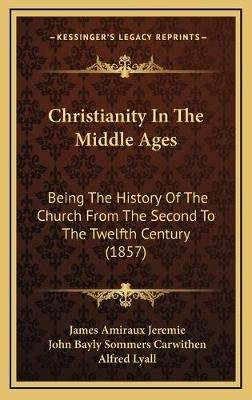 Christianity in the Middle Ages - Being the History of the Church from the Second to the Twelfth Century (1857) (Hardcover):...