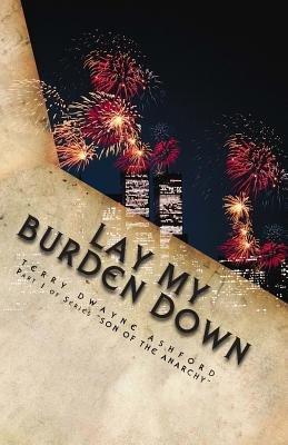 Lay My Burden Down (Paperback): MR Terry Dwayne Ashford