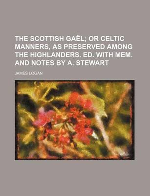 The Scottish Gael; Or Celtic Manners, as Preserved Among the Highlanders. Ed. with Mem. and Notes by A. Stewart (Paperback):...