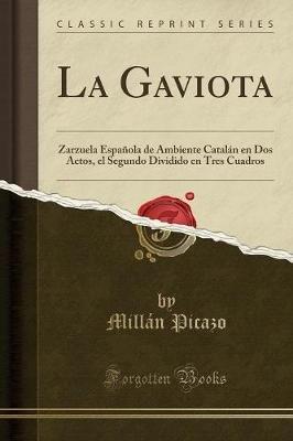 La Gaviota - Zarzuela Espanola de Ambiente Catalan En DOS Actos, El Segundo Dividido En Tres Cuadros (Classic Reprint)...