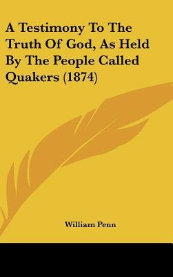 A Testimony to the Truth of God, as Held by the People Called Quakers (1874) (Hardcover): William Penn