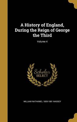 A History of England, During the Reign of George the Third; Volume 4 (Hardcover): William Nathaniel 1809-1881 Massey