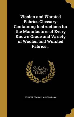 Woolen and Worsted Fabrics Glossary; Containing Instructions for the Manufacture of Every Known Grade and Variety of Woolen and...