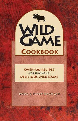 Wild Game Cookbook (Paperback): Doug Kazulak, Peggy Kazulak