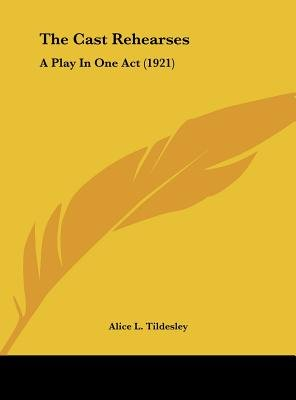 The Cast Rehearses - A Play in One Act (1921) (Hardcover): Alice L. Tildesley