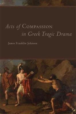 Acts of Compassion in Greek Tragic Drama (Hardcover): James Franklin Johnson