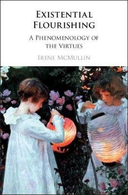 Existential Flourishing - A Phenomenology of the Virtues (Hardcover): Irene McMullin