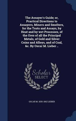 The Assayer's Guide; Or, Practical Directions to Assayers, Miners and Smelters, for the Tests and Assays, by Heat and by...