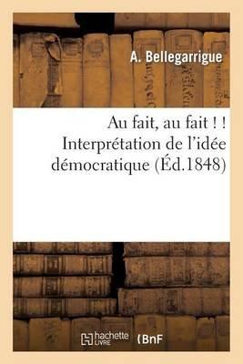 Au Fait, Au Fait ! ! Interpretation de L'Idee Democratique (French, Paperback): Bellegarrigue-A, A. Bellegarrigue
