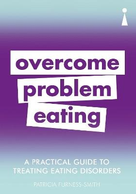 A Practical Guide to Treating Eating Disorders - Overcome Problem Eating (Paperback): Patricia Furness-Smith