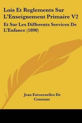 Lois Et Reglements Sur L'Enseignement Primaire V2 - Et Sur Les Differents Services de L'Enfance (1890) (English,...