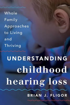 Understanding Childhood Hearing Loss - Whole Family Approaches to Living and Thriving (Hardcover): Brian J. Fligor
