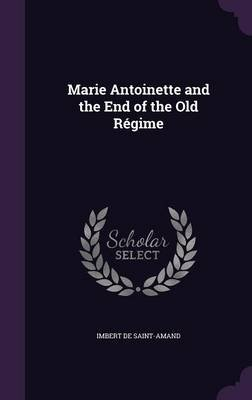 Marie Antoinette and the End of the Old Regime (Hardcover): Imbert de Saint-Amand