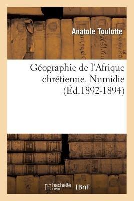 Geographie de L'Afrique Chretienne. [Par Mgr Toulotte, ...]. Numidie (Ed.1892-1894) (French, Paperback): Toulotte a.,...