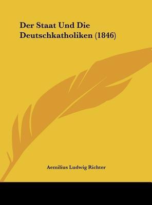 Der Staat Und Die Deutschkatholiken (1846) (English, German, Hardcover): Aemilius Ludwig Richter