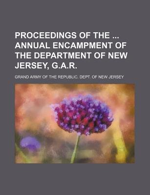 Proceedings of the Annual Encampment of the Department of New Jersey, G.A.R. (Paperback): Grand Army of the Jersey
