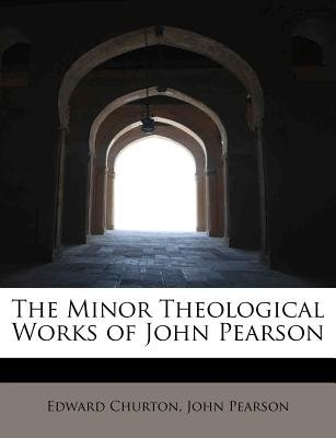 The Minor Theological Works of John Pearson (Paperback): Edward Churton, John Pearson