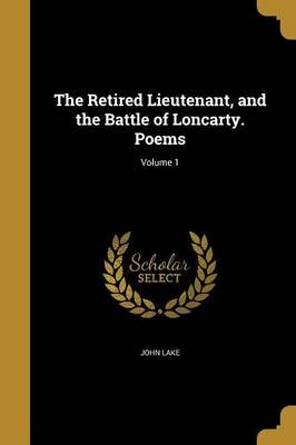 The Retired Lieutenant, and the Battle of Loncarty. Poems; Volume 1 (Paperback): John Lake