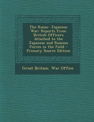 The Russo- Japanese War - Reports from British Officers Attached to the Japanese and Russian Forces in the Field - Primary...