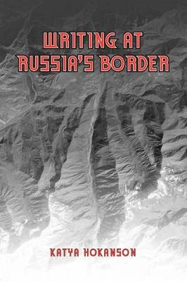 Writing at Russia's Borders (Electronic book text): Katya Hokanson