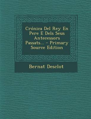 Cronica del Rey En Pere E Dels Seus Antecessors Passats... - Primary Source Edition (Catalan, Paperback): Bernat Desclot