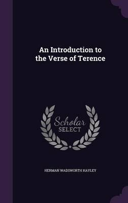 An Introduction to the Verse of Terence (Hardcover): Herman Wadsworth Hayley