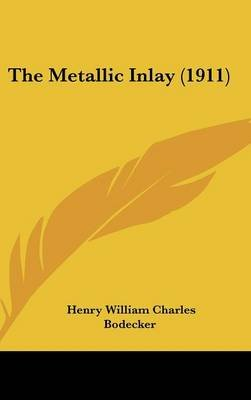 The Metallic Inlay (1911) (Hardcover): Henry William Charles Bodecker