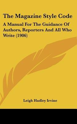 The Magazine Style Code - A Manual for the Guidance of Authors, Reporters and All Who Write (1906) (Hardcover): Leigh Hadley...