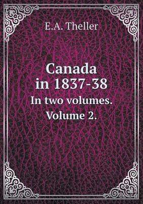 Canada in 1837-38 in Two Volumes. Volume 2. (Paperback): E A Theller