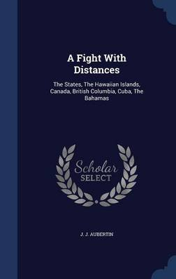 A Fight with Distances - The States, the Hawaiian Islands, Canada, British Columbia, Cuba, the Bahamas (Hardcover): J. J....