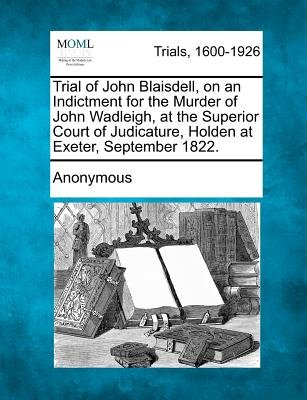 Trial of John Blaisdell, on an Indictment for the Murder of John Wadleigh, at the Superior Court of Judicature, Holden at...