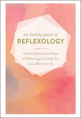 The Healing Power of Reflexology - How the Restorative Power of Reflexology Can Help You Live a Balanced Life (Hardcover):...