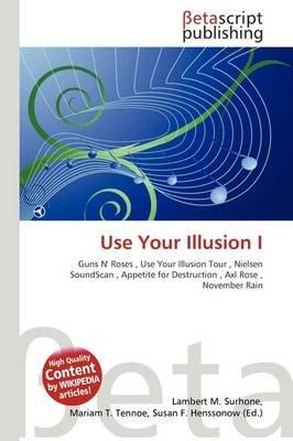 Use Your Illusion I (Paperback): Lambert M. Surhone, Mariam T. Tennoe, Susan F. Henssonow